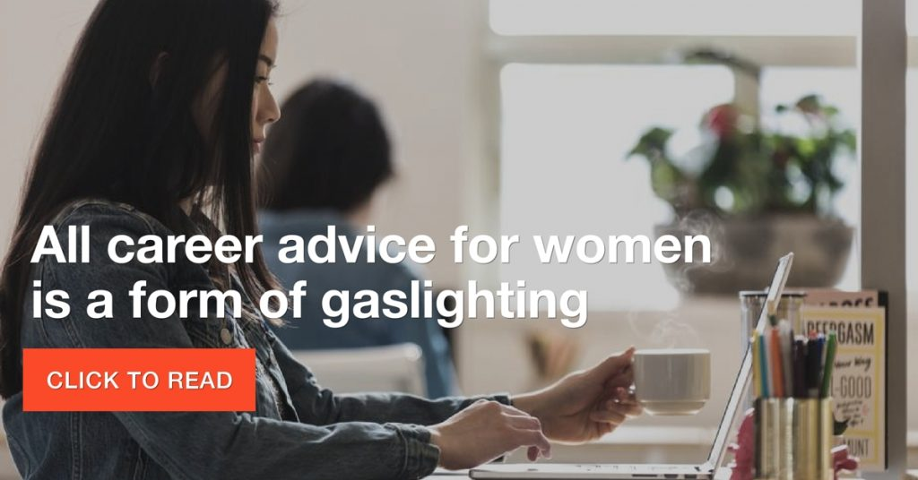 All career advice for women is a form of gaslighting