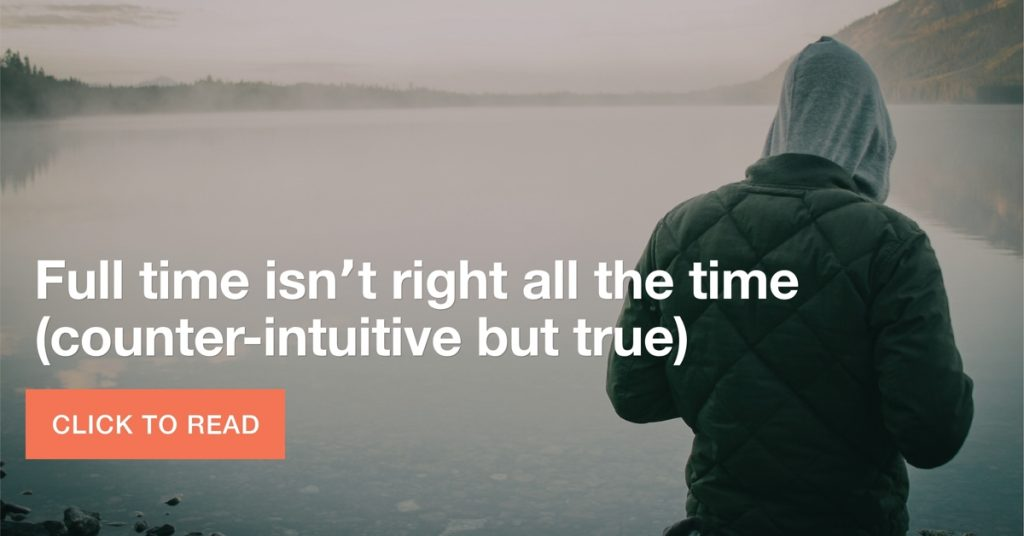 Full time isn't right ALL the time, counter-intuitive but true