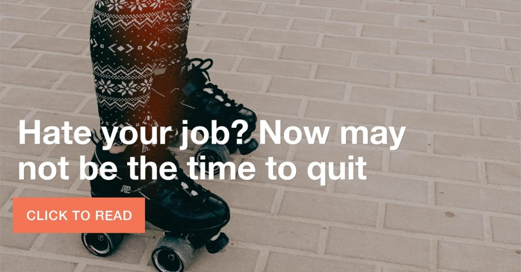 Hate your job? Now may not be the time to quit