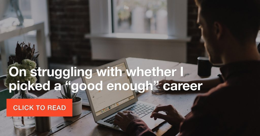 "On struggling with whether I picked a ""good enough"" career"