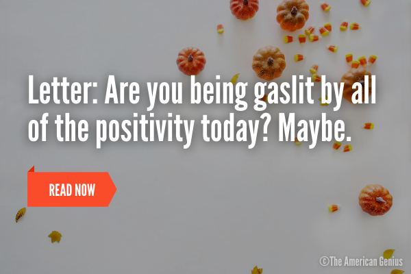 Are you being gaslit by all of the positivity today?